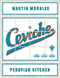 Ceviche: Peruvian Kitchen: Authentic Recipes for Lomo Saltado, Anticuchos, Tiraditos, Alfajores, and Pisco Cocktails by Morales, Martin (2014) Hardcover