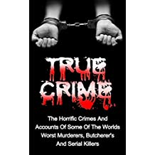True Crime: The Horrific Crimes And Accounts Of Some Of The Worlds Worst Murderers, Butcherers And Serial Killers (True Crime Stories Book 3) (English Edition)