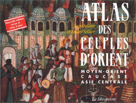 Atlas des peuples d'Orient. Moyen-Orient, Caucase, Asie centrale