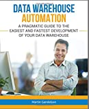 Data Warehouse Automation: A Pragmatic Guide to the Easiest and Fastest Development of Your Data Warehouse
