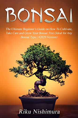 BONSAI: The Ultimate Beginner\'s Guide on How To Cultivate, Take Care and Grow Your Bonsai Tree (Ideal for Any Bonsai Type | #2020 Version) (English Edition)