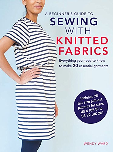 A Beginner's Guide to Sewing with Knitted Fabrics: Everything you need to know to make 20 essential garments -