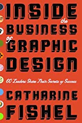 Inside the Business of Graphic Design: 60 Leaders Share the Secrets of Their Success