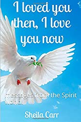 I loved you then I love you now: messages from the Spirit world