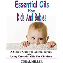 Essential Oils For Kids And Babies: A Simple Guide To Aromatherapy And Using Essential Oils For Children (English Edition)