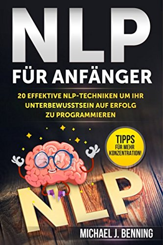 NLP für Anfänger: 20 effektive NLP-Techniken um Ihr Unterbewusstsein auf Erfolg zu programmieren
