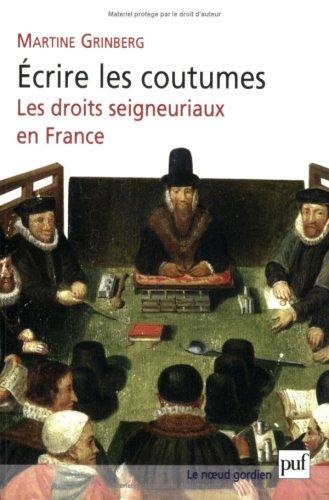 Ecrire les coutumes : Les droits seigneuriaux en France XVIe-XVIIIe siècle par Martine Grinberg