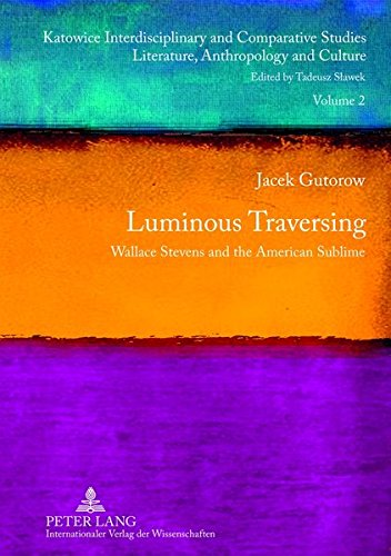 Luminous Traversing: Wallace Stevens and the American Sublime (Katowice Interdisciplinary and Comparative Studies / Literature, Anthropology and Culture, Band 2)