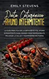 Dieta Cetogénica y Ayuno Intermitente: la guía práctica de la dieta Keto y el...