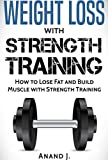 WEIGHT LOSS with STRENGTH TRAINING. How to Lose Fat and Build Muscle with Strength Training, Flexible Dieting and Goal Setting.: Includes Strength Training ... Gain, Strength Training, Bodybuilding)