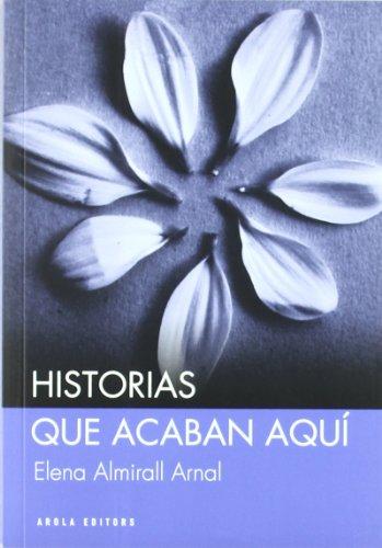 Historias que acaban aquí (Narrativa breve) por Elena Almirall Arnal
