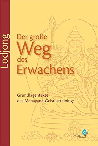 Lodjong – Der große Weg des Erwachens: Grundlagentexte des Mahayana-Geistestrainings