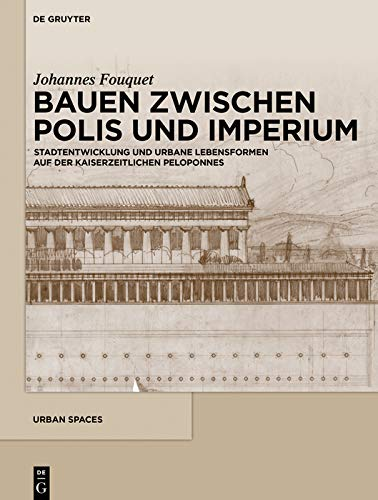 Bauen zwischen Polis und Imperium: Stadtentwicklung und urbane Lebensformen auf der kaiserzeitlichen Peloponnes (Urban Spaces 7)