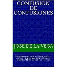 Confusión de confusiones: Diálogos curiosos entre un filósofo agudo, un mercader discreto y un accionista erudito describiendo el negocio de las acciones (Spanish Edition)