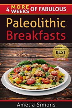 4 MORE Weeks of Fabulous Paleolithic Breakfasts (4 Weeks of Fabulous Paleo Recipes Book 5) (English Edition) par [Simons, Amelia]