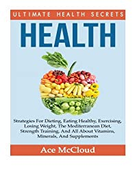 Health: Ultimate Health Secrets: Strategies For Dieting, Eating Healthy, Exercising, Losing Weight, The Mediterranean Diet, Strength Training, And All ... exercise, health foods, health supplements)