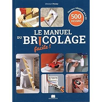 Le manuel du bricolage facile ! : 500 gestes de techniques pas à pas pour créer, rénover et tout faire dans la maison