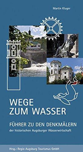 Wege zum Wasser: Führer zu den Denkmälern der historischen Augsburger Wasserwirtschaft