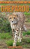 Ghepardo: Libro sui Ghepardo per Bambini con Foto Stupende & Storie Divertenti (Serie Ricordati Di Me)