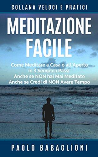 Meditazione Facile: Come Meditare a Casa o all'Aperto in 3 Semplici Passi, Anche se Non hai Mai Meditato Anche se Credi di Non Avere Tempo (Collana Veloci e Pratici Vol. 2) (Italian Edition) -