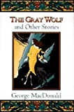 The Gray Wolf: And Other Stories (Fantasy Stories of George MacDonald) (Fantasy Stori...