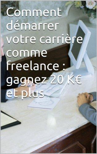 Comment démarrer votre carrière comme freelance : gagnez 20 K€ et plus