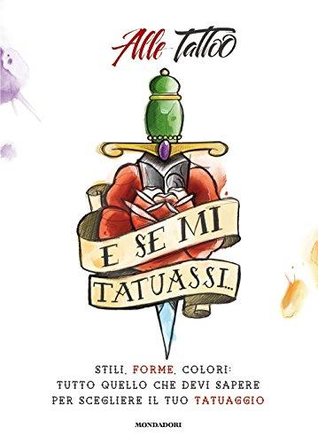E se mi tatuassi... Stili, forme, colori: tutto quello che devi sapere per scegliere il tuo tatuaggio PDF Books