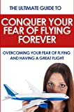Conquer Your Fear of Flying Forever: The Ultimate Guide to Overcoming Your Fear of Flying and Having a Great Flight (Phobia, anxiety, fear)