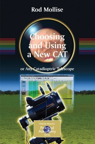 Choosing and Using a New CAT: Getting the Most from Your Schmidt Cassegrain or Any Catadioptric Telescope (The Patrick Moore Practical Astronomy Series) by Rod Mollise (2008-12-12) par Rod Mollise