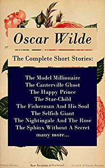 The Complete Short Stories: The Model Millionaire + The Canterville Ghost + The Happy Prince + The Star-Child + The Fisherman And His Soul + The Selfish ... + The Sphinx Without A Secret + many more... by [Wilde, Oscar]