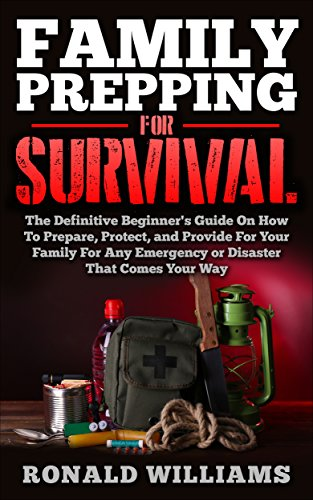 Descargar PDF Family Prepping For Survival: The Definitive Beginner's Guide On How To Prepare, Protect, and Provide For Your Family For Any Emergency Or Disaster That Comes Your Way