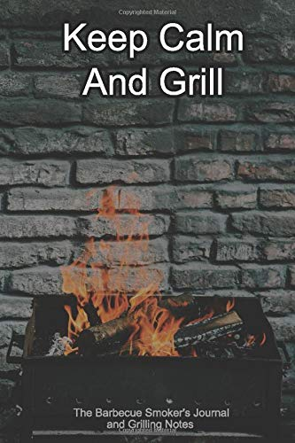 Keep Calm And Grill The Barbecue Smoker's Journal and Grilling Notes: Logbook To Take Notes, Refine Your Process To Become A BBQ Pro With This Blank Notebook -