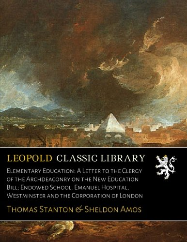 Elementary Education: A Letter to the Clergy of the Archdeaconry on the New Education Bill; Endowed School. Emanuel Hospital, Westminster and the Corporation of London por Thomas Stanton