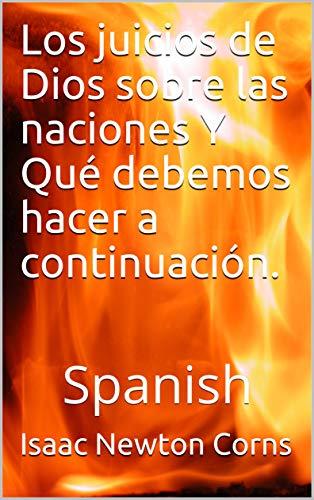 Los juicios de Dios sobre las naciones Y  Qué debemos hacer a continuación.: Spanish por Isaac Newton Corns