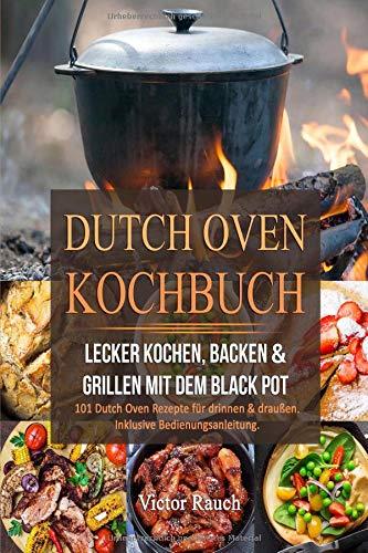 DUTCH OVEN KOCHBUCH: Lecker Kochen, Backen & Grillen mit dem Black Pot -  101 Dutch Oven Rezepte für drinnen & draußen. Inklusive Bedienungsanleitung Dutch Oven-rezepte