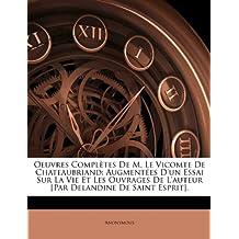 Oeuvres Completes de M. Le Vicomte de Chateaubriand: Augmentees D'Un Essai Sur La Vie Et Les Ouvrages de L'Auteur [Par Delandine de Saint Esprit].