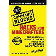 Hacks for Minecrafters: Command Blocks: An Unofficial Minecrafters Guide