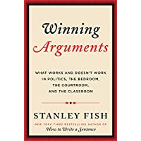 Winning Arguments: What Works and Doesn't Work in Politics, the Bedroom, the Courtroom and the Classroom