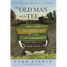 The Old Man and the Tee : How I Took Ten Strokes off My Game and Learned to Love Golf All Over Again