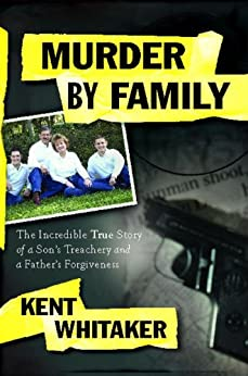 Murder by Family: The Incredible True Story of a Son's Treachery and a Father's Forgiveness by [Whitaker, Kent]