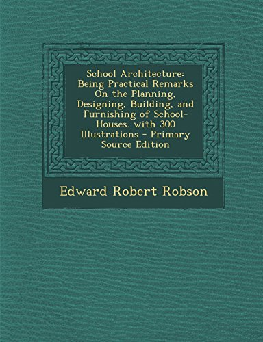 School Architecture: Being Practical Remarks on the Planning, Designing, Building, and Furnishing of School-Houses. with 300 Illustrations