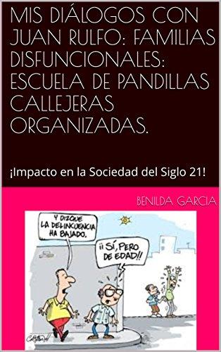 MIS DIÁLOGOS CON JUAN RULFO:  FAMILIAS DISFUNCIONALES: ESCUELA DE PANDILLAS CALLEJERAS ORGANIZADAS.: ¡Impacto en la Sociedad del Siglo 21! por BENILDA GARCIA