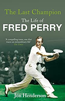 The Last Champion: The Life of Fred Perry by [Henderson, Jon]