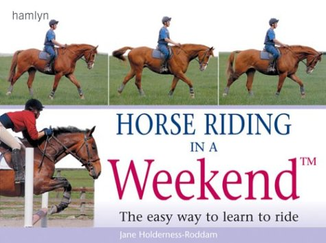 Horse Riding in a Weekend: The easy way to learn to ride: The Easy Way to Learn and Ride