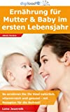 Ernährung für Mutter und Baby im ersten Lebensjahr: So ernähren Sie Ihr Kind natürlich, vitaminreich und gesund - mit Rezepten für die Beikost!
