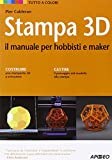 Stampa 3D. Il manuale per hobbisti e maker