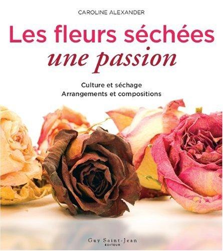 Les fleurs séchées, une passion : Culture et séchage, arrangements et compositions