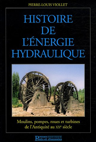 Histoire de l'énergie hydraulique: Moulins, pompes, roues et turbines de l'Antiquité au XXe sciècle