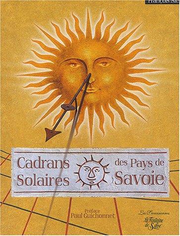 Cadrans solaires des Pays de Savoie : D'Annecy au pays du Mont-Blanc, de Chambéry aux confins de la Vanoise