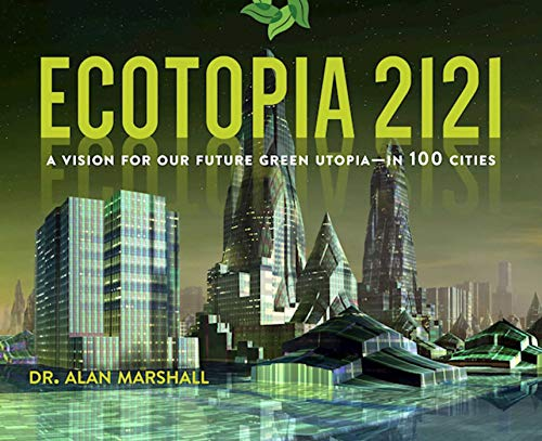 Ecotopia 2121: A Vision for Our Future Green Utopia--In 100 Cities por Alan Marshall